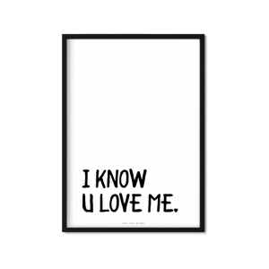 """I Know U Love Me"" Plakat"
